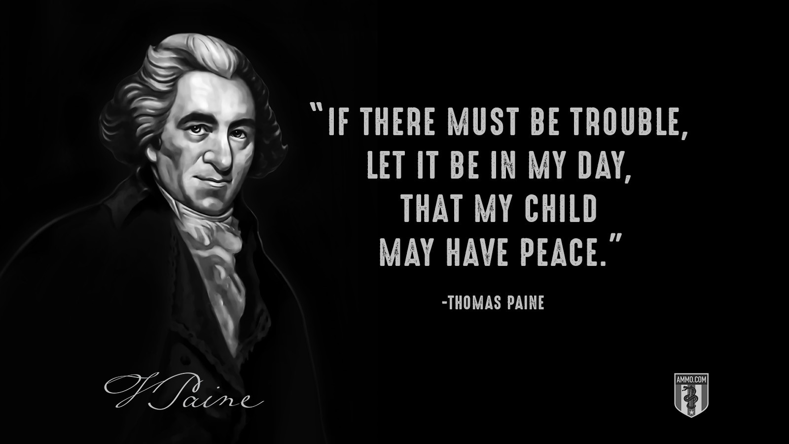 """If there must be trouble, let it be in my day, that my child may have peace."" - Thomas Paine"