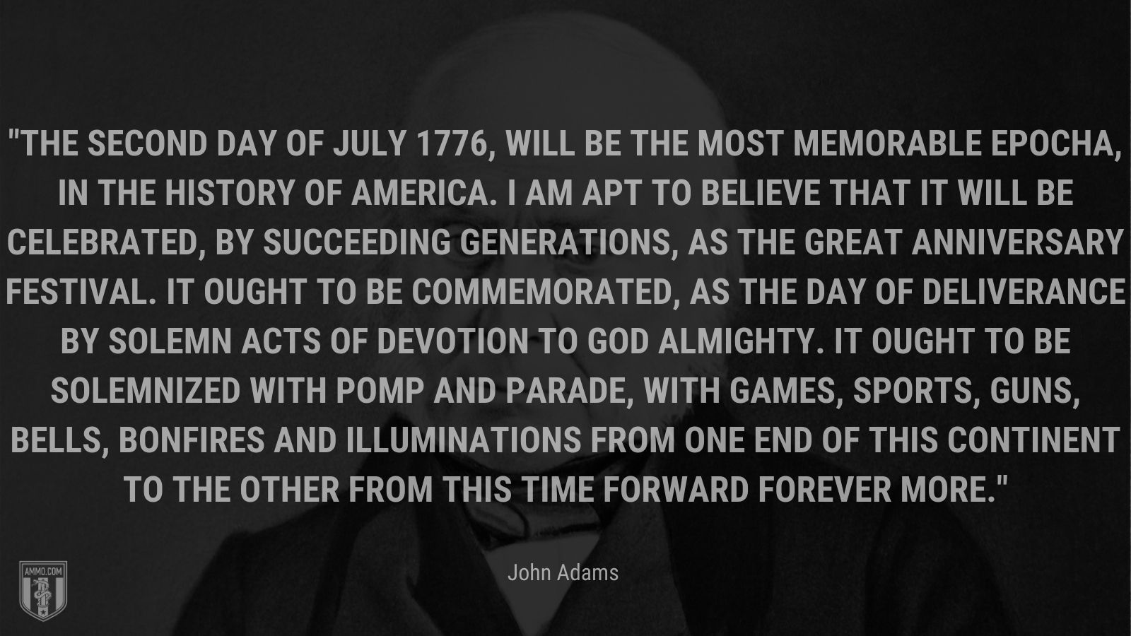 """""""The Second Day of July 1776, will be the most memorable Epocha, in the History of America. I am apt to believe that it will be celebrated, by succeeding Generations, as the great anniversary Festival. It ought to be commemorated, as the Day of Deliverance by solemn Acts of Devotion to God Almighty. It ought to be solemnized with Pomp and Parade, with Games, Sports, Guns, Bells, Bonfires and Illuminations from one End of this Continent to the other from this Time forward forever more."""" - John Adams"""