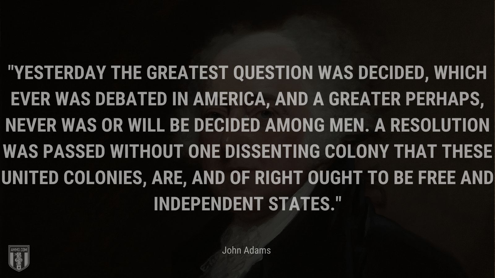 """""""Yesterday the greatest Question was decided, which ever was debated in America, and a greater perhaps, never was or will be decided among Men. A Resolution was passed without one dissenting Colony that these united Colonies, are, and of right ought to be free and independent States."""" - John Adams"""