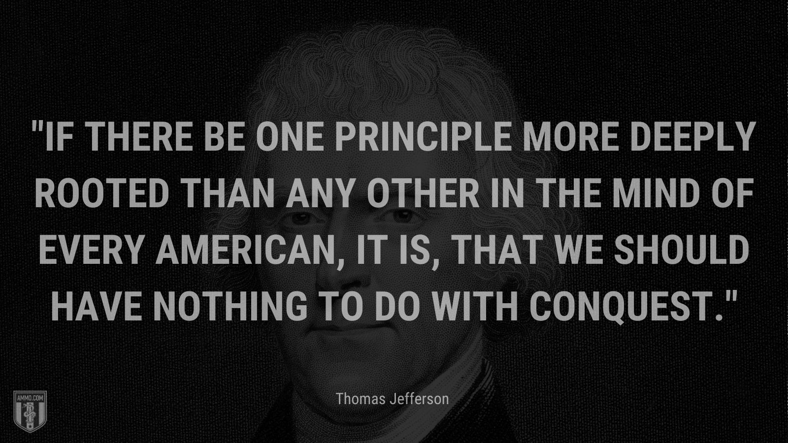 """""""If there be one principle more deeply rooted than any other in the mind of every American, it is, that we should have nothing to do with conquest."""" - Thomas Jefferson"""
