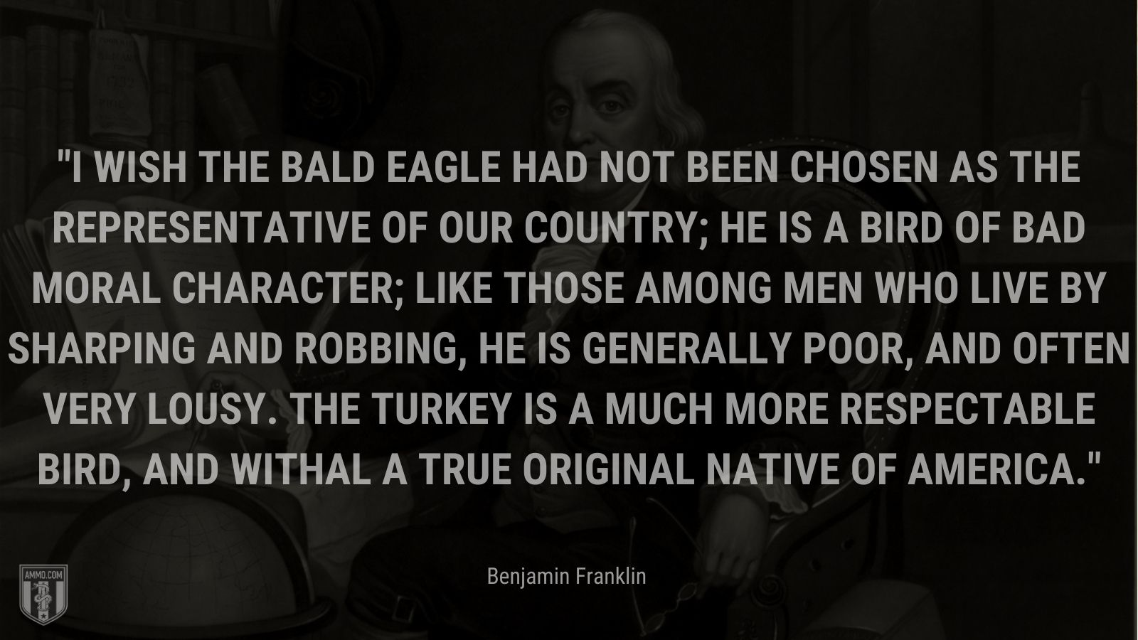 """""""I wish the bald eagle had not been chosen as the representative of our country; he is a bird of bad moral character; like those among men who live by sharping and robbing, he is generally poor, and often very lousy. The turkey is a much more respectable bird, and withal a true original native of America."""" - Benjamin Franklin"""