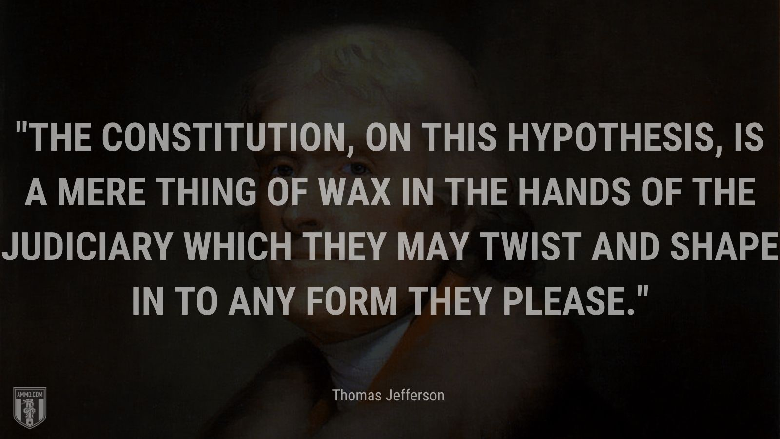 """""""The Constitution, on this hypothesis, is a mere thing of wax in the hands of the judiciary which they may twist and shape in to any form they please."""" - Thomas Jefferson"""