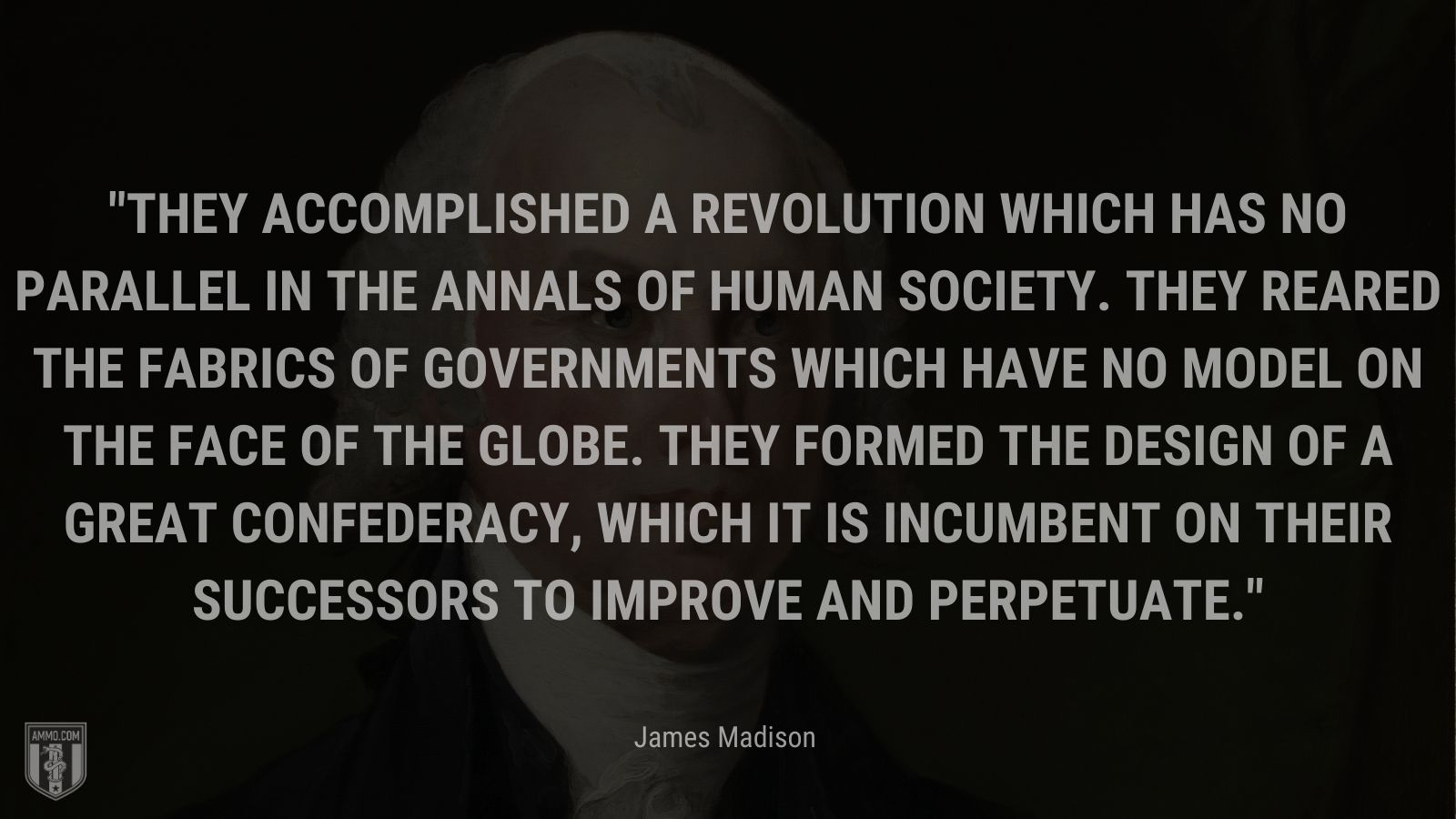 """""""They accomplished a revolution which has no parallel in the annals of human society. They reared the fabrics of governments which have no model on the face of the globe. They formed the design of a great Confederacy, which it is incumbent on their successors to improve and perpetuate."""" - James Madison"""