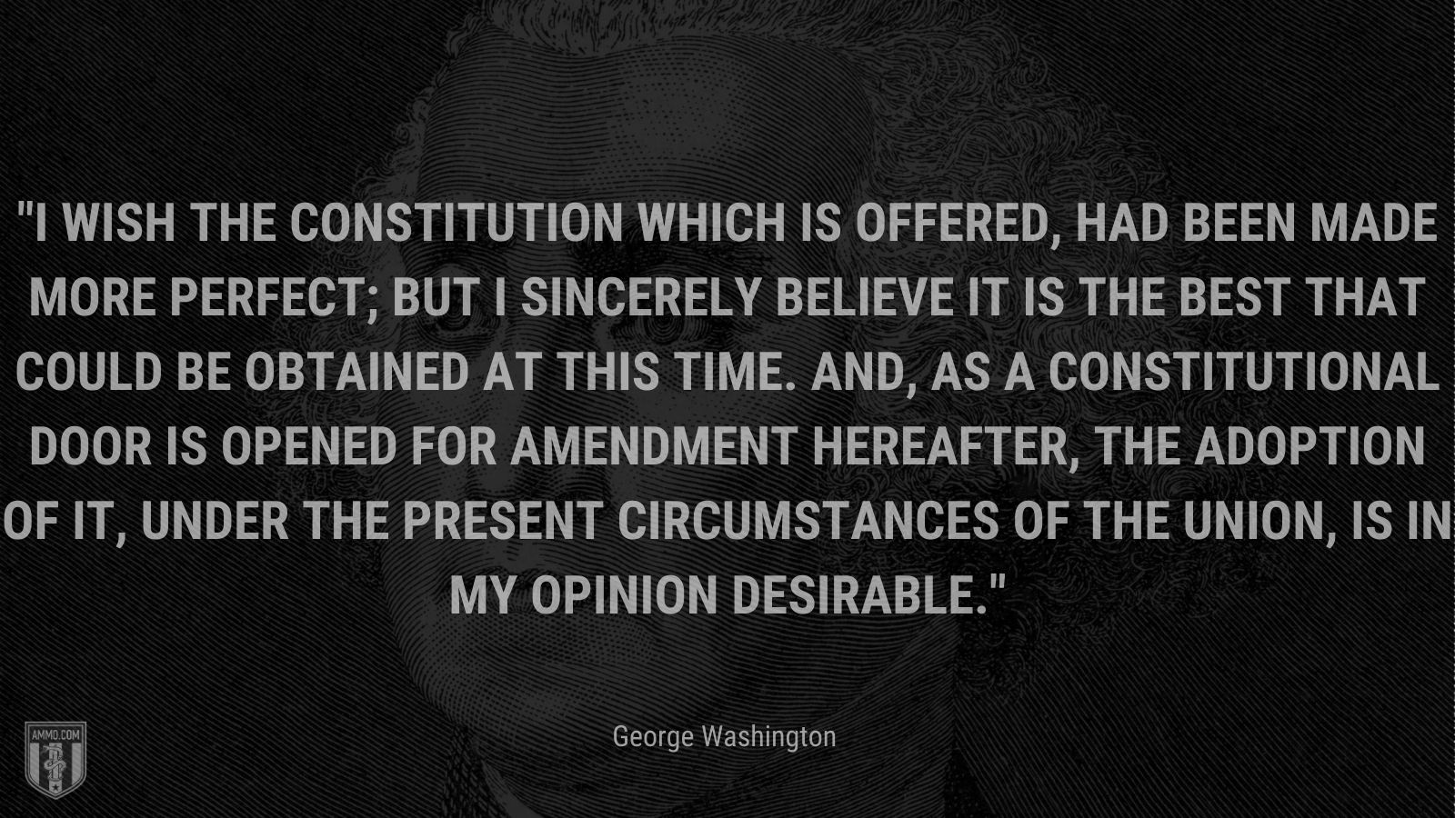 """""""I wish the Constitution which is offered, had been made more perfect; but I sincerely believe it is the best that could be obtained at this time. And, as a constitutional door is opened for amendment hereafter, the adoption of it, under the present circumstances of the Union, is in my opinion desirable."""" - George Washington"""