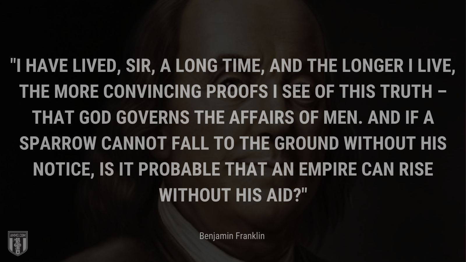 """""""I have lived, Sir, a long time, and the longer I live, the more convincing proofs I see of this truth – that God Governs the affairs of men. And if a sparrow cannot fall to the ground without His notice, is it probable that an empire can rise without His aid?"""" - Benjamin Franklin"""