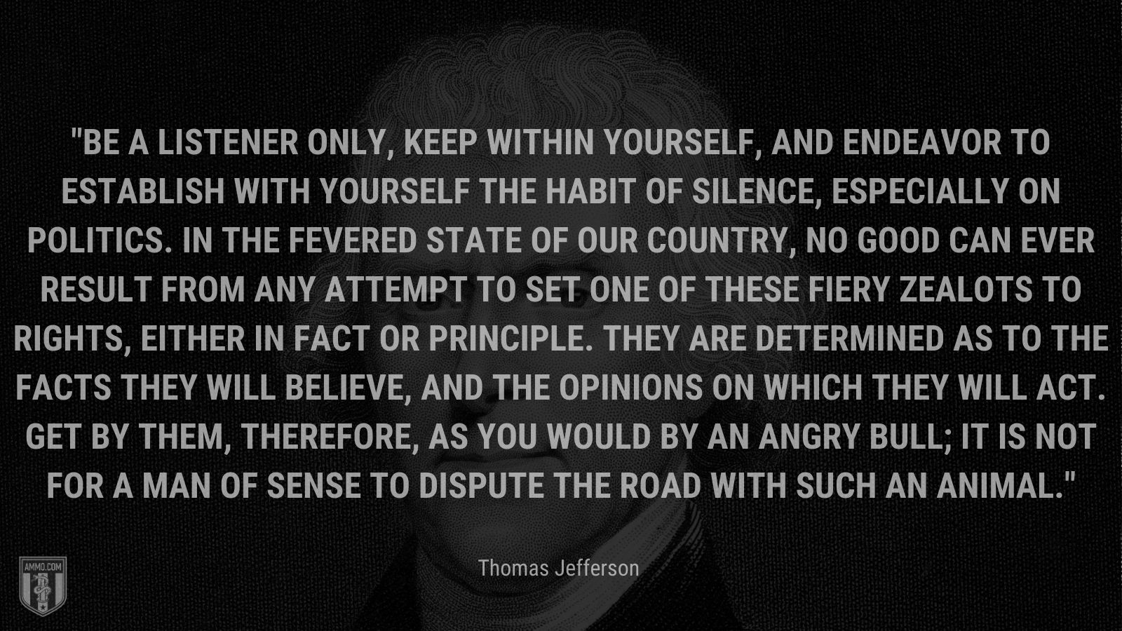 """""""Be a listener only, keep within yourself, and endeavor to establish with yourself the habit of silence, especially on politics. In the fevered state of our country, no good can ever result from any attempt to set one of these fiery zealots to rights, either in fact or principle. They are determined as to the facts they will believe, and the opinions on which they will act. Get by them, therefore, as you would by an angry bull; it is not for a man of sense to dispute the road with such an animal."""" - Thomas Jefferson"""