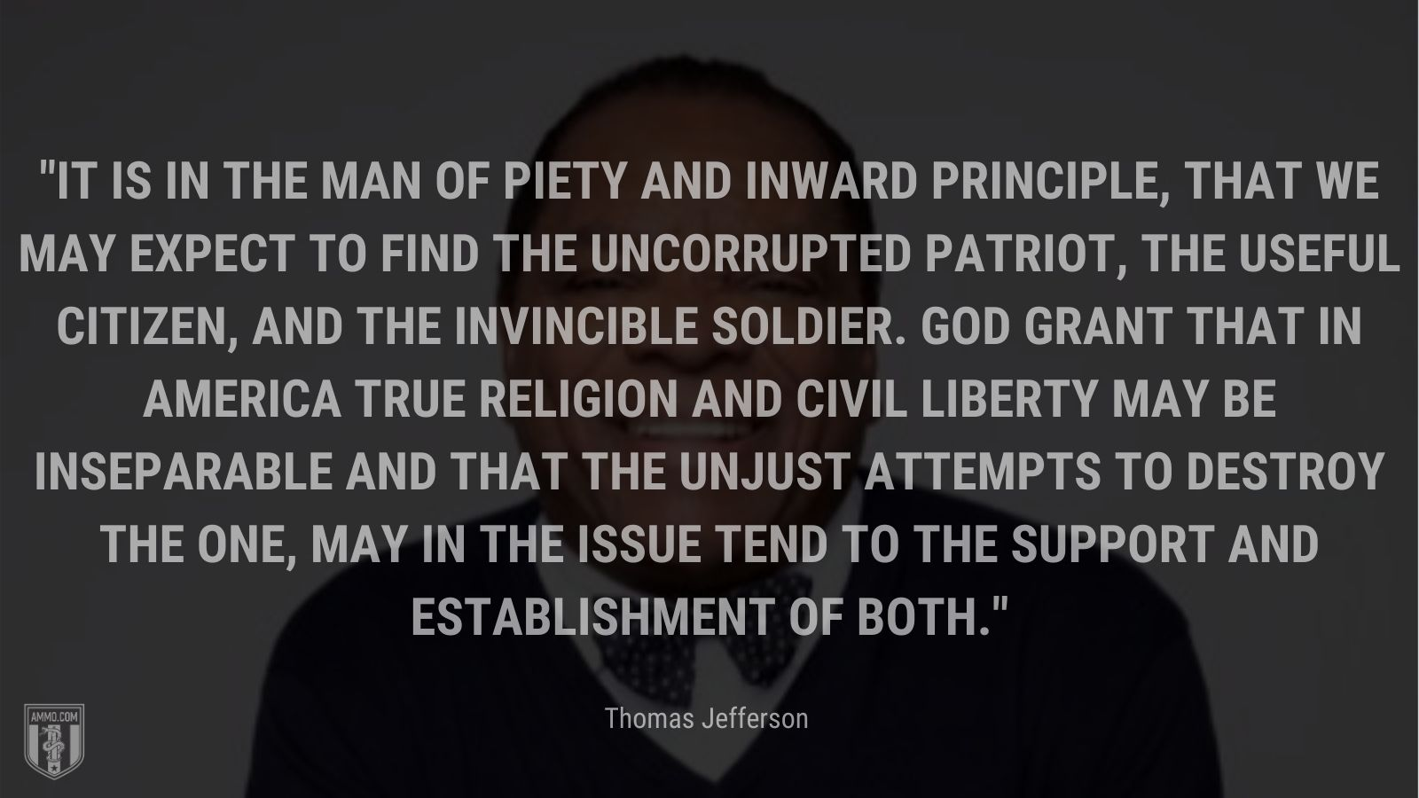 """""""It is in the man of piety and inward principle, that we may expect to find the uncorrupted patriot, the useful citizen, and the invincible soldier. God grant that in America true religion and civil liberty may be inseparable and that the unjust attempts to destroy the one, may in the issue tend to the support and establishment of both."""" - John Witherspoon"""
