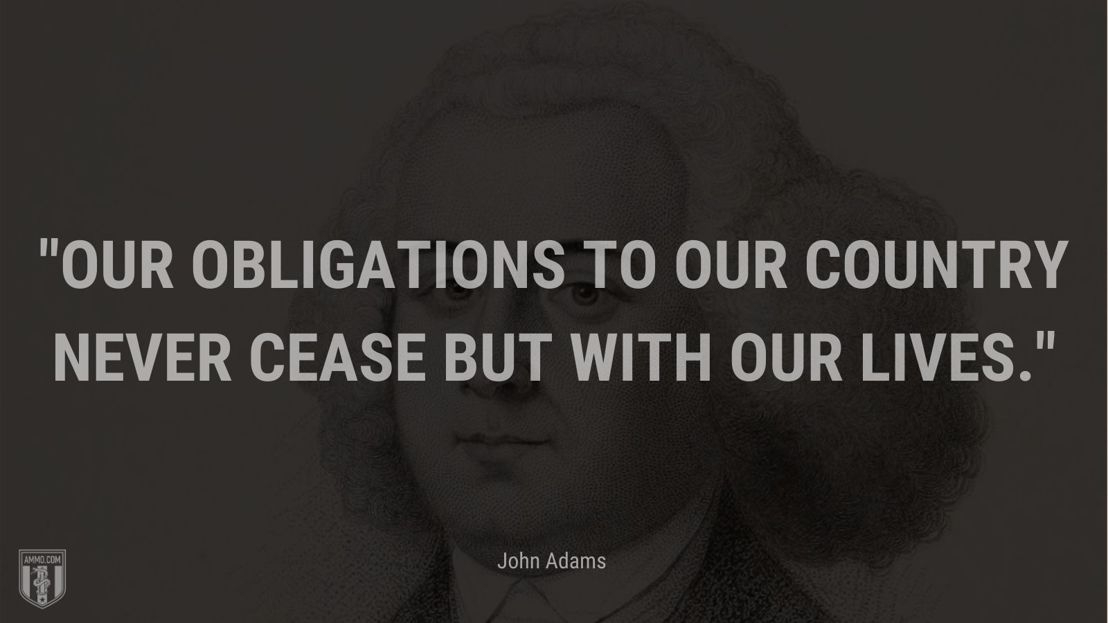 """""""Our obligations to our country never cease but with our lives."""" - John Adams"""