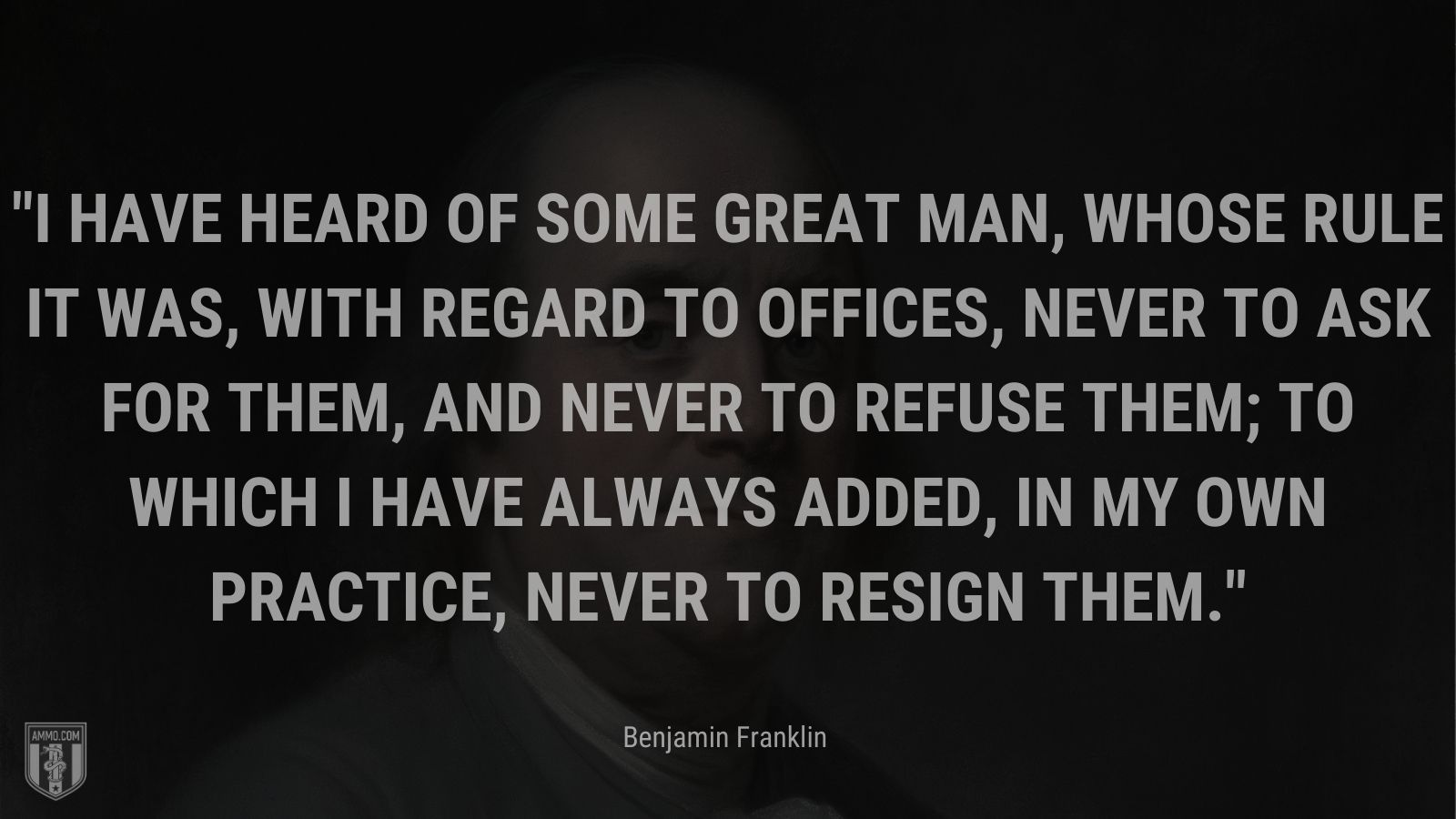 """""""I have heard of some great man, whose rule it was, with regard to offices, never to ask for them, and never to refuse them; to which I have always added, in my own practice, never to resign them."""" - Benjamin Franklin"""