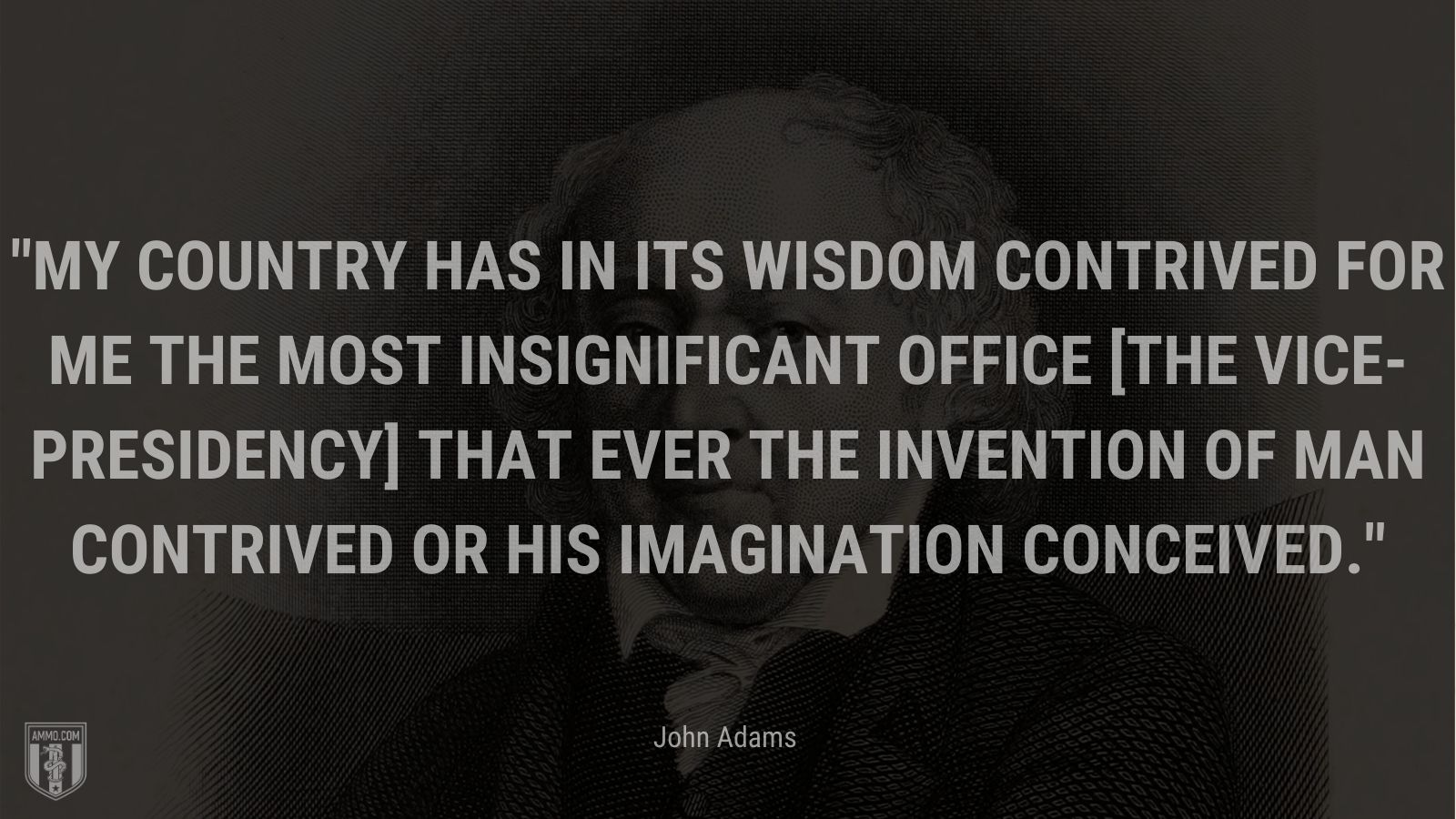 """"""".My country has in its wisdom contrived for me the most insignificant office [the vice-presidency] that ever the invention of man contrived or his imagination conceived."""" - John Adams"""