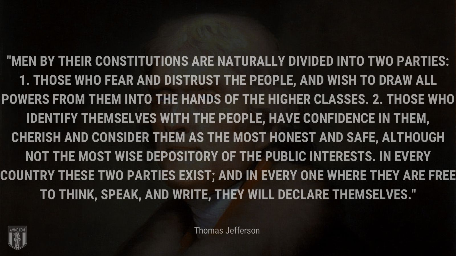 """""""Men by their constitutions are naturally divided into two parties: 1. Those who fear and distrust the people, and wish to draw all powers from them into the hands of the higher classes. 2. Those who identify themselves with the people, have confidence in them, cherish and consider them as the most honest and safe, although not the most wise depository of the public interests. In every country these two parties exist; and in every one where they are free to think, speak, and write, they will declare themselves."""" - Thomas Jefferson"""