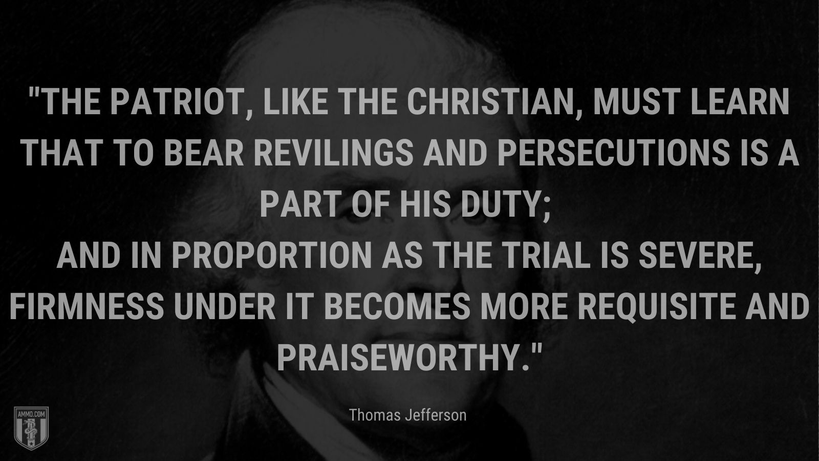 """""""The patriot, like the Christian, must learn that to bear revilings and persecutions is a part of his duty; and in proportion as the trial is severe, firmness under it becomes more requisite and praiseworthy."""" - Thomas Jefferson"""