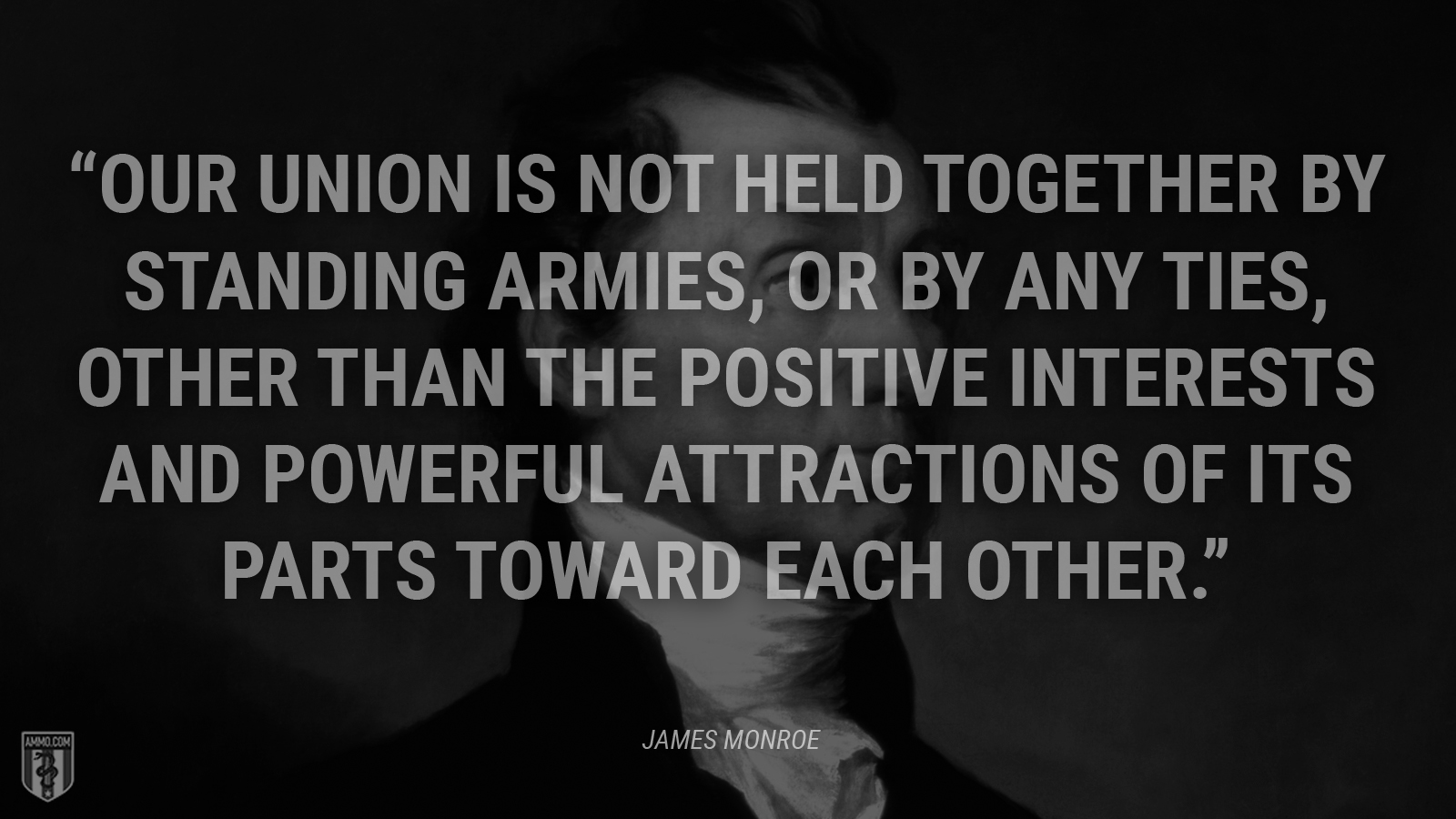 """Our Union is not held together by standing armies, or by any ties, other than the positive interests and powerful attractions of its parts toward each other."" - James Monroe"