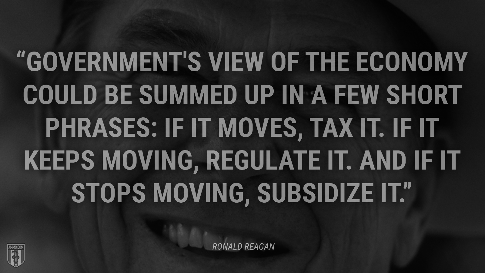 """Government's view of the economy could be summed up in a few short phrases: If it moves, tax it. If it keeps moving, regulate it. And if it stops moving, subsidize it."" - Ronald Reagan"