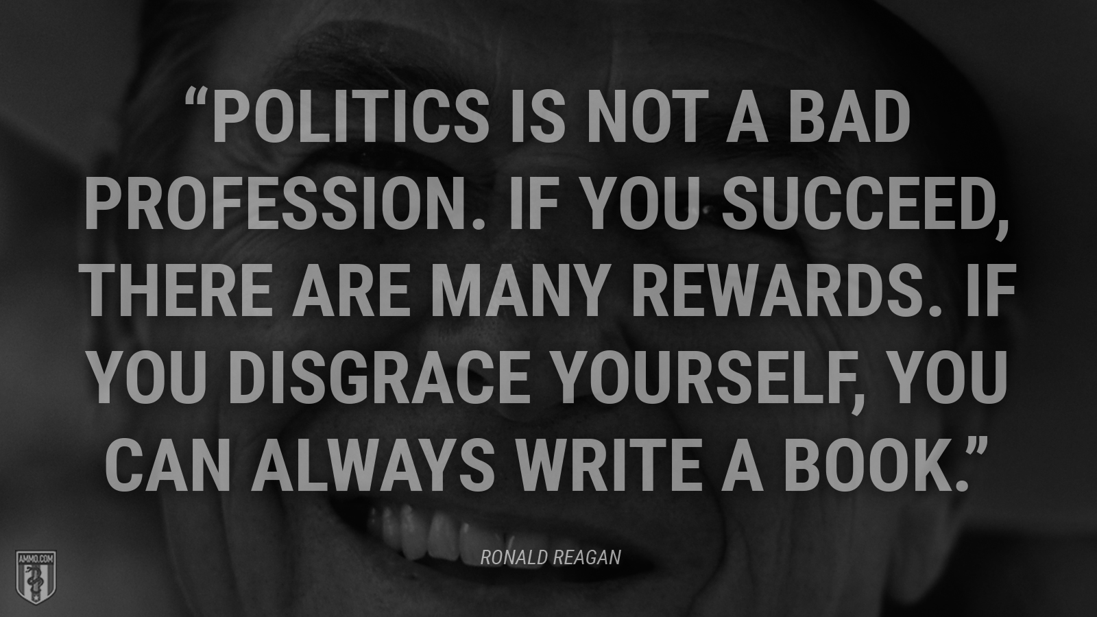 """Politics is not a bad profession. If you succeed, there are many rewards. If you disgrace yourself, you can always write a book."" - Ronald Reagan"
