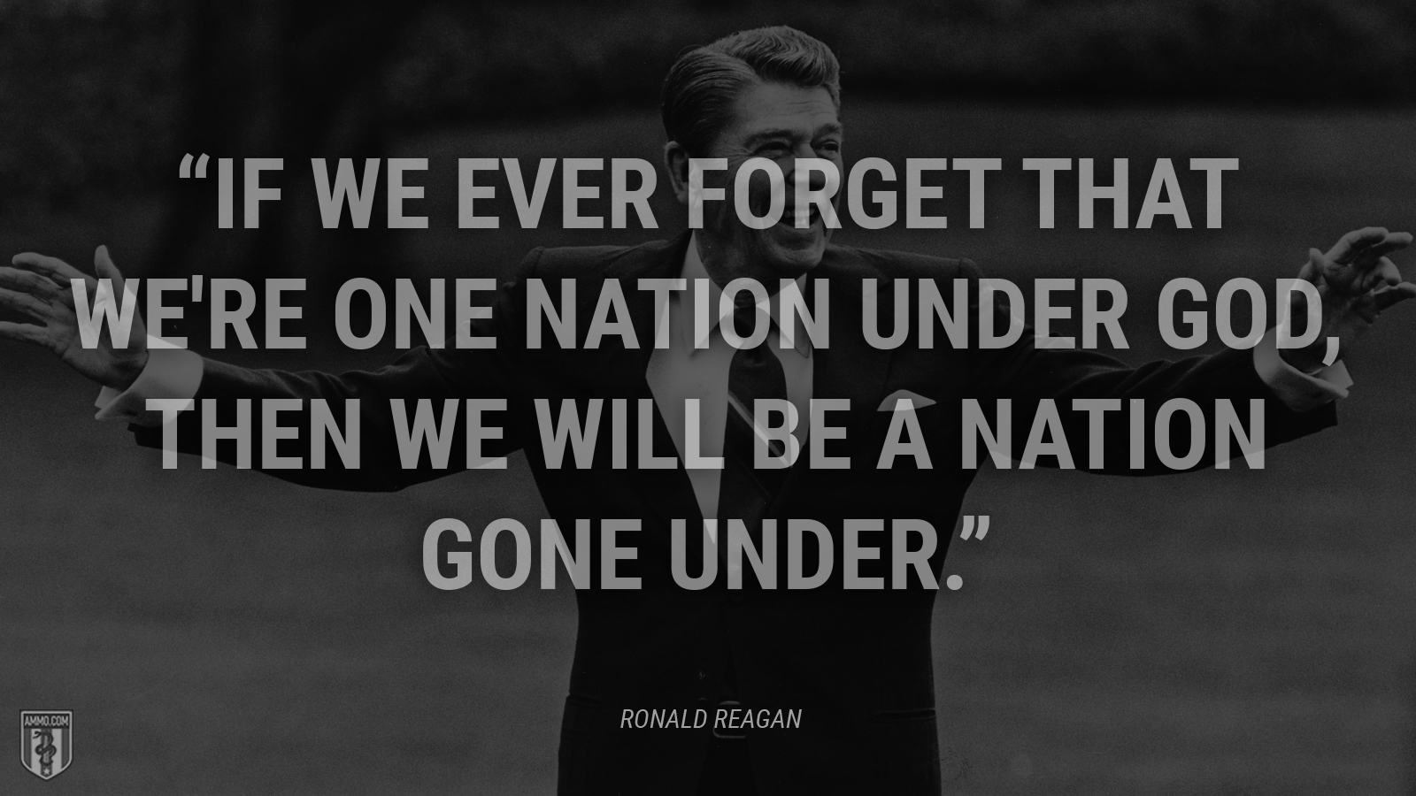 """If we ever forget that we're one nation under God, then we will be a nation gone under."" - Ronald Reagan"
