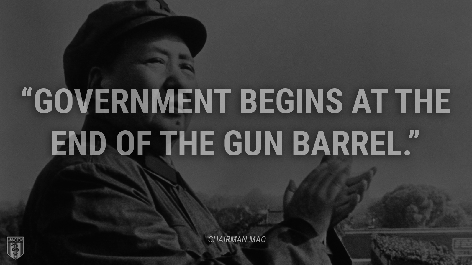"""Government begins at the end of the gun barrel."" - Chairman Mao"