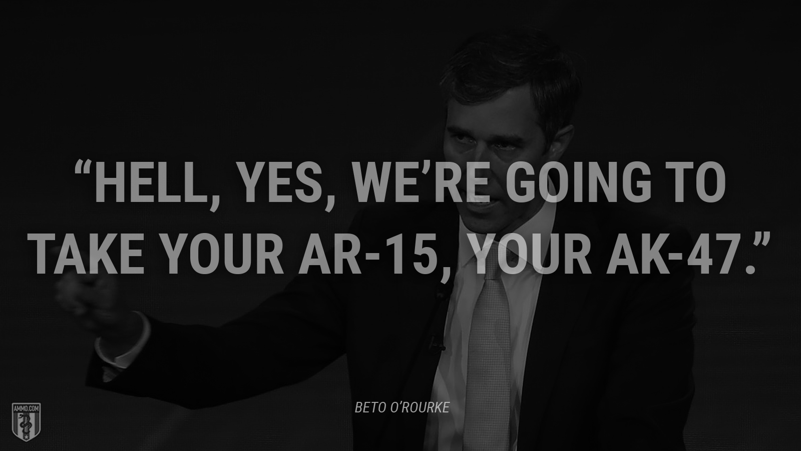 """Hell, yes, we're going to take your AR-15, your AK-47."" - Beto O'Rourke"