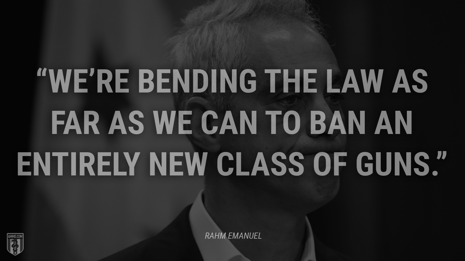 """We're bending the law as far as we can to ban an entirely new class of guns."" - Rahm Emanuel"