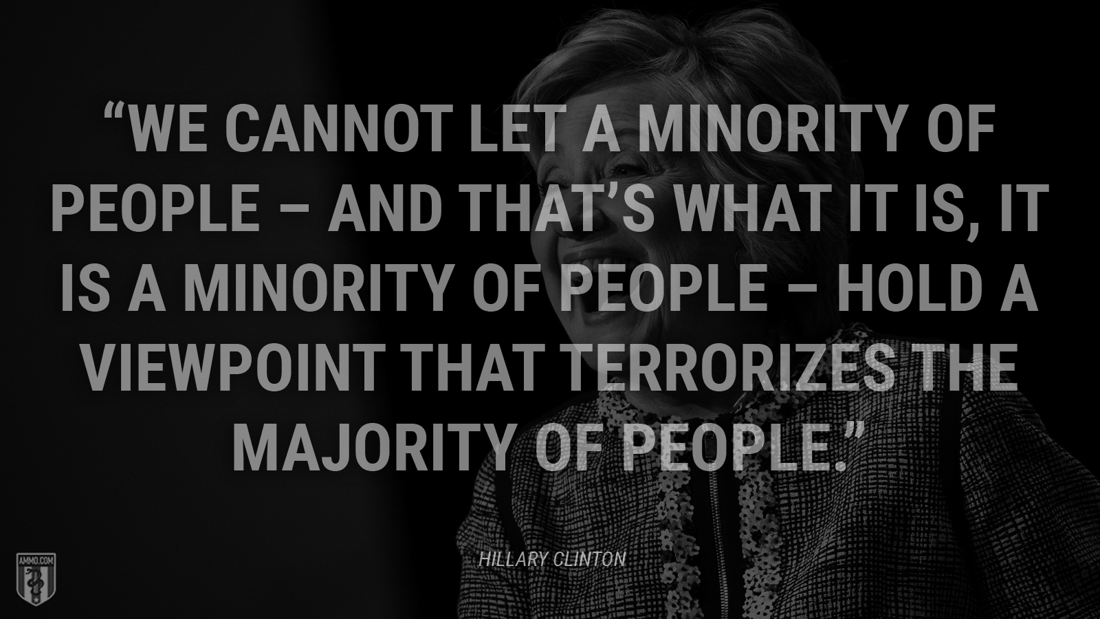 """We cannot let a minority of people—and that's what it is, it is a minority of people—hold a viewpoint that terrorizes the majority of people."" - Hillary Clinton"