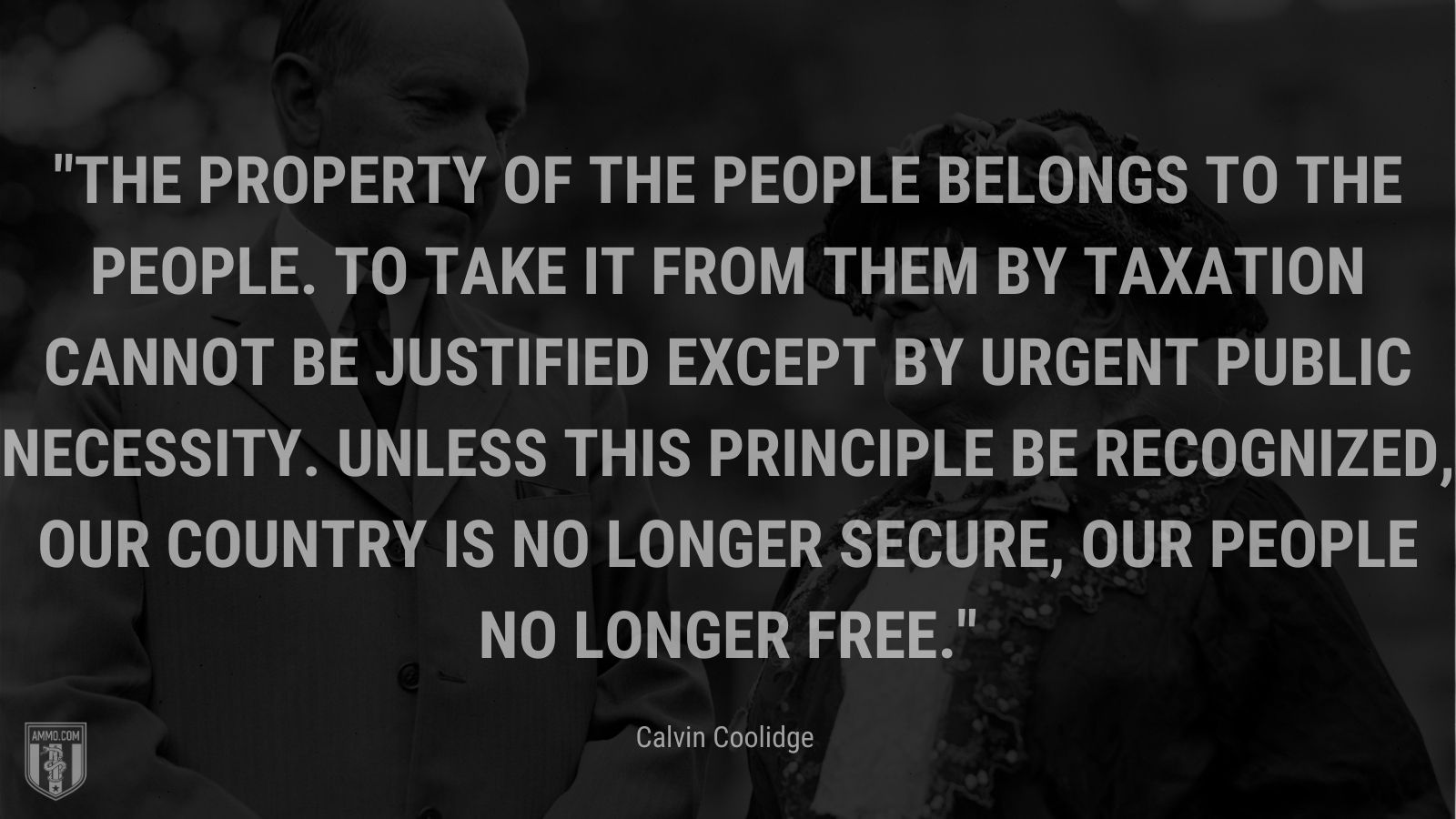 """""""The property of the people belongs to the people. To take it from them by taxation cannot be justified except by urgent public necessity. Unless this principle be recognized, our country is no longer secure, our people no longer free."""" - Calvin Coolidge"""