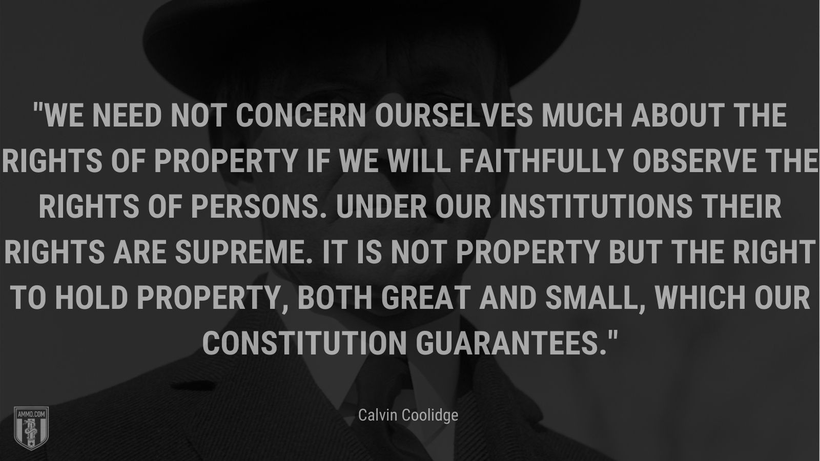 """""""We need not concern ourselves much about the rights of property if we will faithfully observe the rights of persons. Under our institutions their rights are supreme. It is not property but the right to hold property, both great and small, which our Constitution guarantees."""" - Calvin Coolidge"""