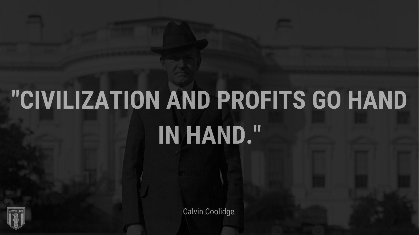 """Civilization and profits go hand in hand."" - Calvin Coolidge"