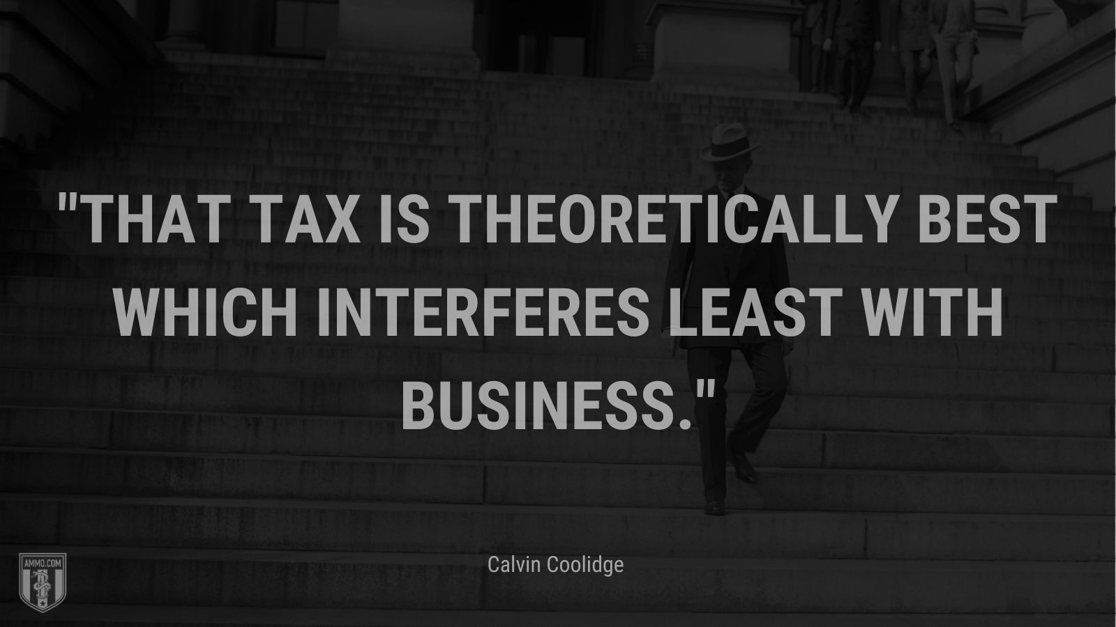 """""""That tax is theoretically best which interferes least with business."""" - Calvin Coolidge"""