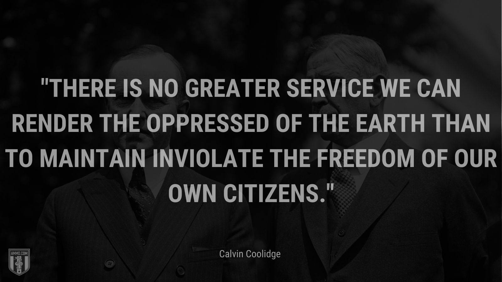 """""""There is no greater service we can render the oppressed of the earththan to maintain inviolate the freedom of our own citizens."""" - Calvin Coolidge"""