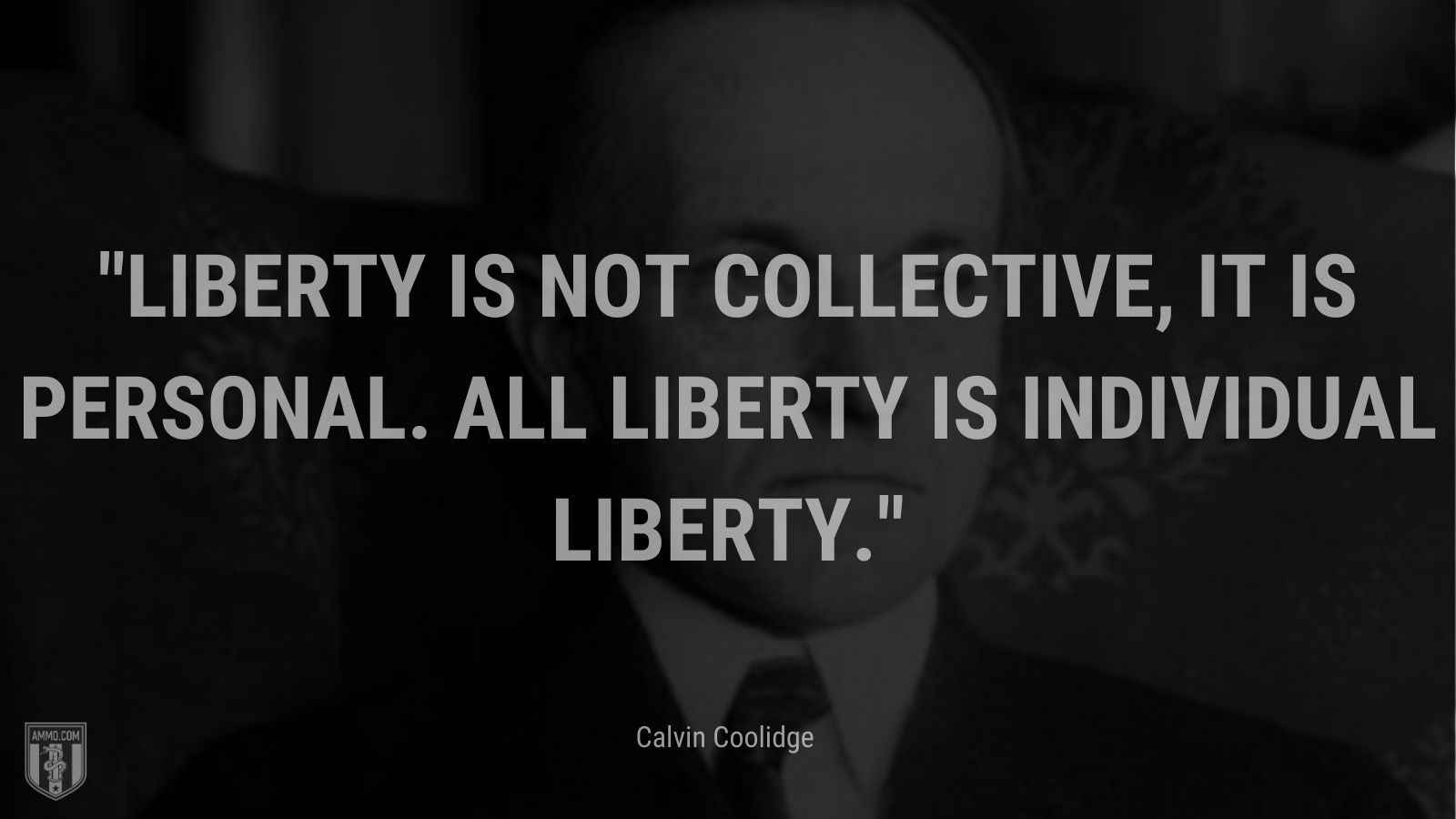 """""""Liberty is not collective, it is personal. All liberty is individual liberty."""" - Calvin Coolidge"""