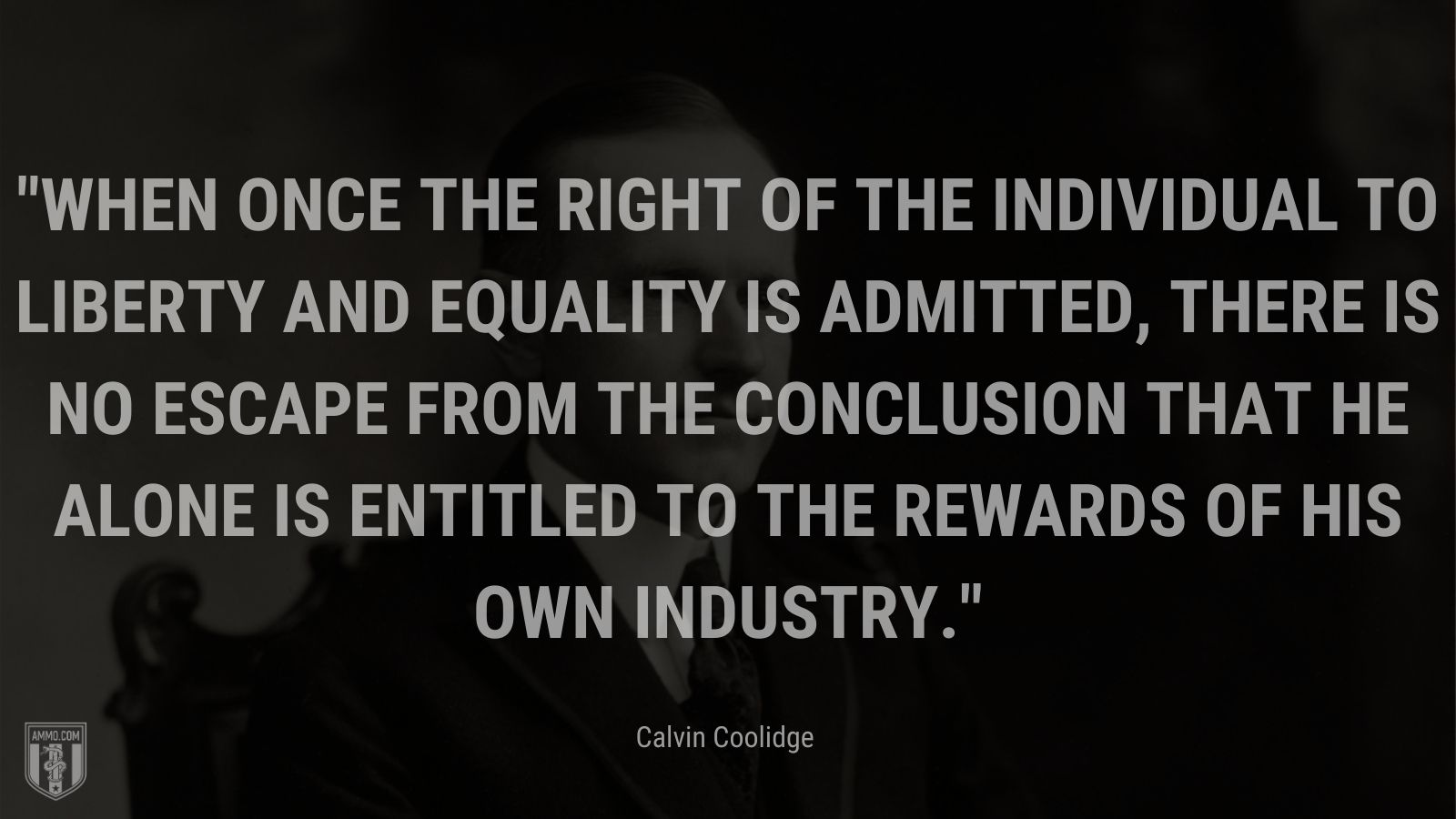 """""""When once the right of the individual to liberty and equality is admitted, there is no escape from the conclusion that he alone is entitled to the rewards of his own industry."""" - Calvin Coolidge"""