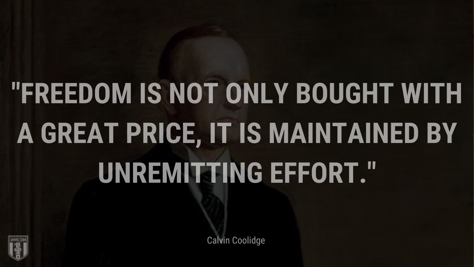 """""""Freedom is not only bought with a great price, it is maintained by unremitting effort."""" - Calvin Coolidge"""