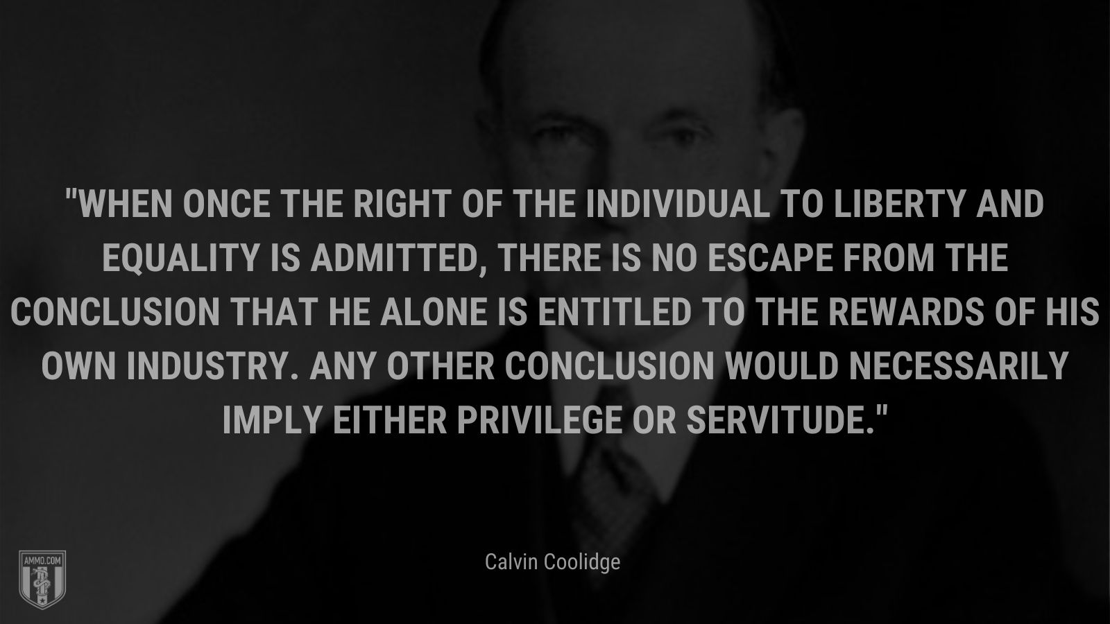 """""""When once the right of the individual to liberty and equality is admitted, there is no escape from the conclusion that he alone is entitled to the rewards of his own industry. Any other conclusion would necessarily imply either privilege or servitude."""" - Calvin Coolidge"""