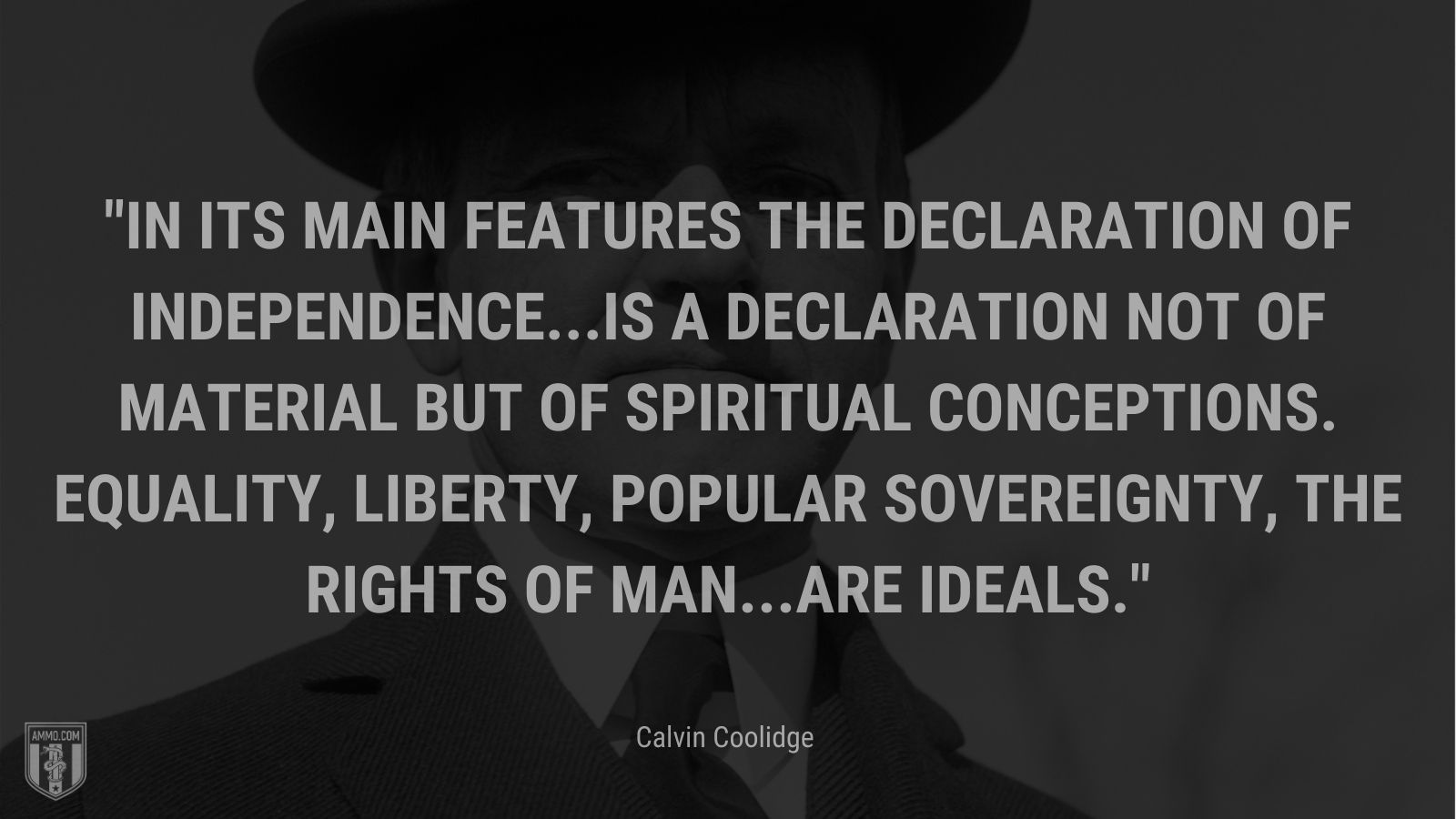 """""""In its main features the Declaration of Independence...is a declaration not of material but of spiritual conceptions. Equality, liberty, popular sovereignty, the rights of man...are ideals."""" - Calvin Coolidge"""