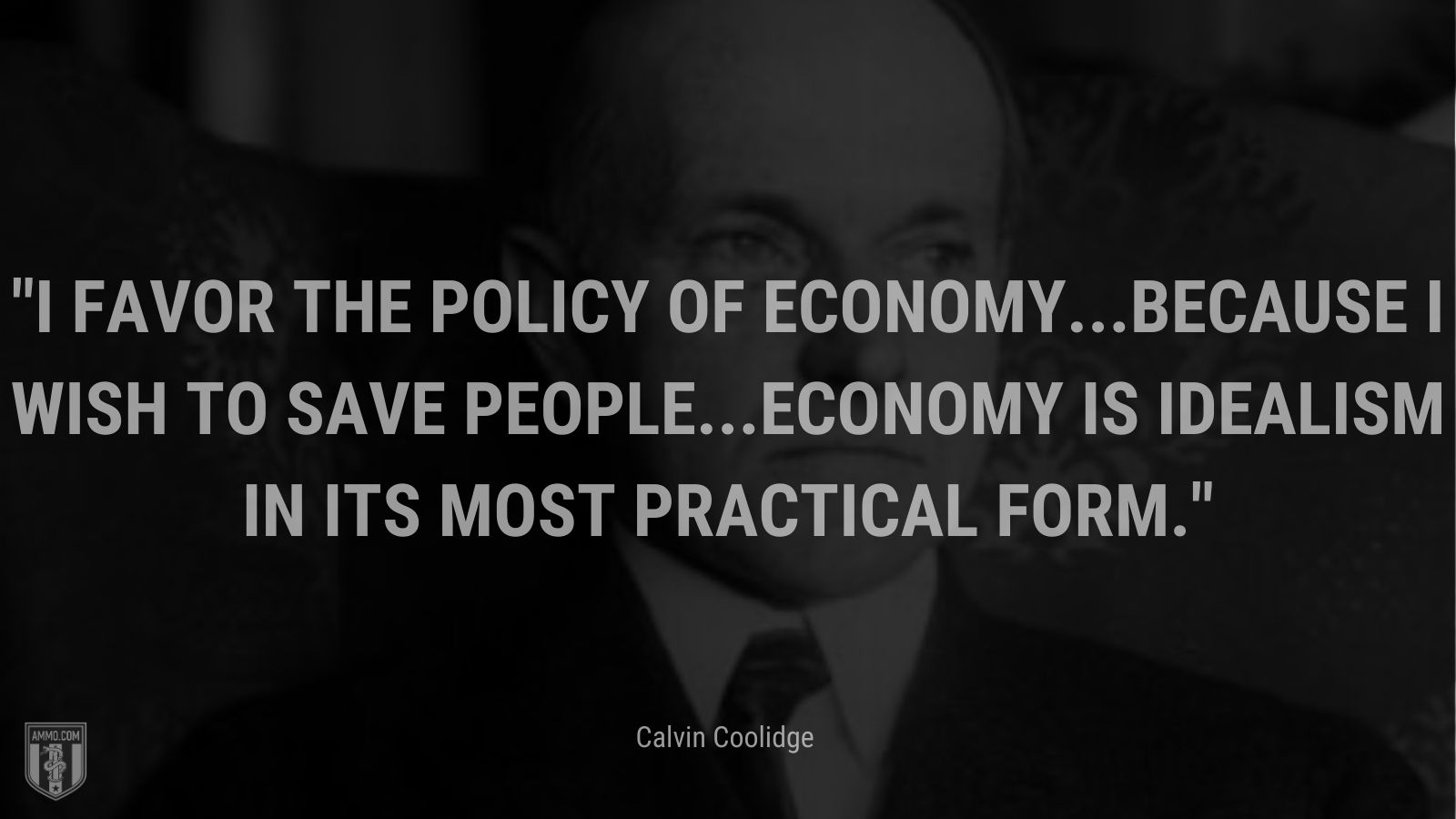 """""""I favor the policy of economy...because I wish to save people...Economy is idealism in its most practical form."""" - Calvin Coolidge"""