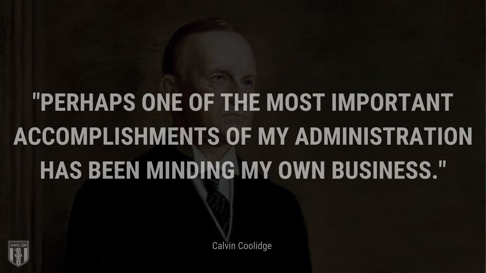 """""""Perhaps one of the most important accomplishments of my administration has been minding my own business."""" - Calvin Coolidge"""