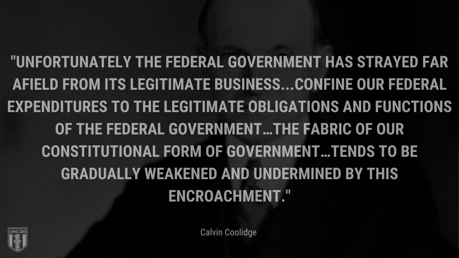 """""""Unfortunately the Federal Government has strayed far afield from its legitimate business...confine our Federal expenditures to the legitimate obligations and functions of the Federal Government…the fabric of our constitutional form of government…tends to be gradually weakened and undermined by this encroachment."""" - Calvin Coolidge"""