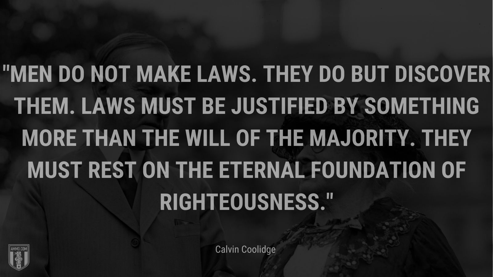 """""""Men do not make laws. They do but discover them. Laws must be justified by something more than the will of the majority. They must rest on the eternal foundation of righteousness."""" - Calvin Coolidge"""