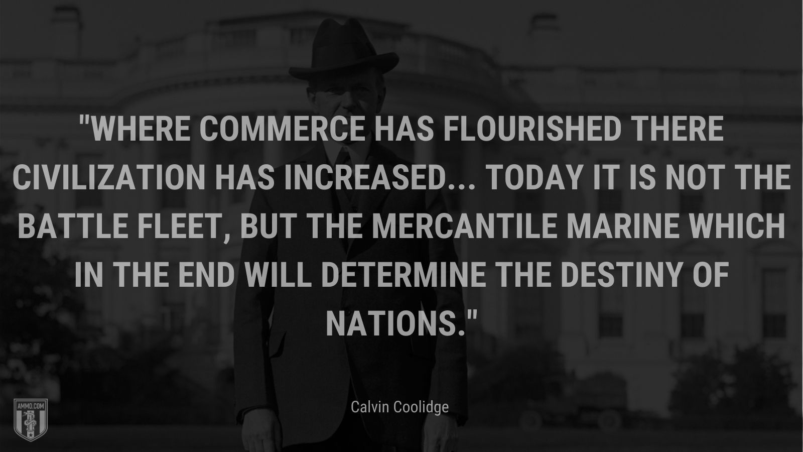 """""""Where commerce has flourished there civilization has increased... Today it is not the battle fleet, but the mercantile marine which in the end will determine the destiny of nations."""" - Calvin Coolidge"""