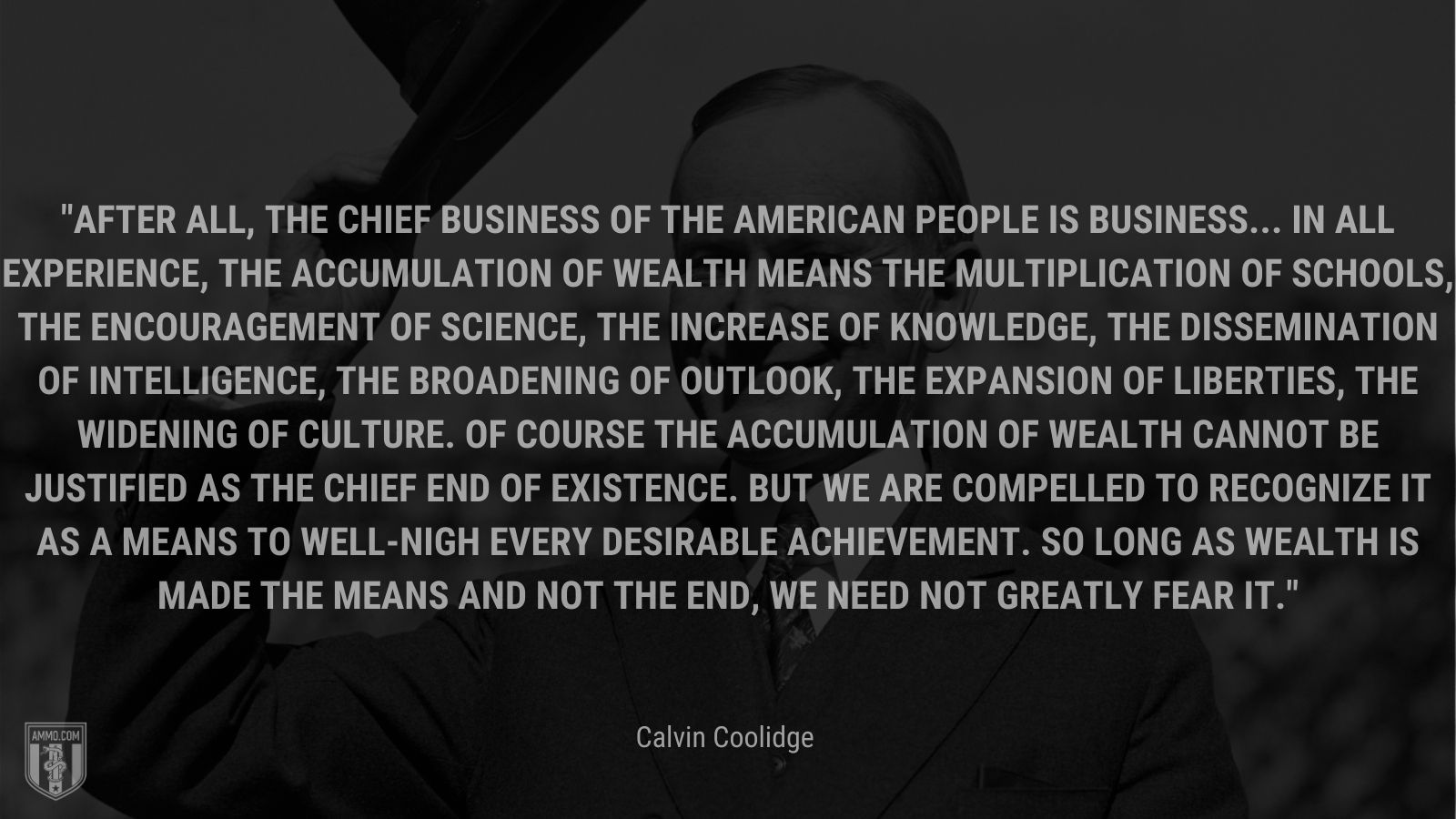 """""""After all, the chief business of the American people is business... In all experience, the accumulation of wealth means the multiplication of schools, the encouragement of science, the increase of knowledge, the dissemination of intelligence, the broadening of outlook, the expansion of liberties, the widening of culture. Of course the accumulation of wealth cannot be justified as the chief end of existence. But we are compelled to recognize it as a means to well-nigh every desirable achievement. So long as wealth is made the means and not the end, we need not greatly fear it."""" - Calvin Coolidge"""