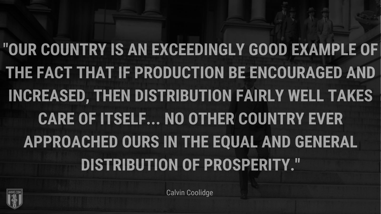 """""""Our country is an exceedingly good example of the fact that if production be encouraged and increased, then distribution fairly well takes care of itself... no other country ever approached ours in the equal and general distribution of prosperity."""" - Calvin Coolidge"""