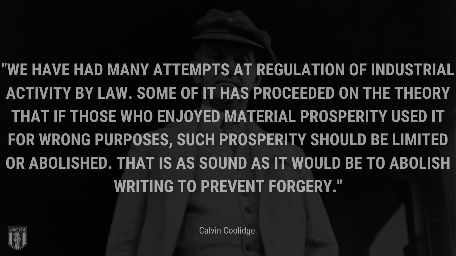 """""""We have had many attempts at regulation of industrial activity by law. Some of it has proceeded on the theory that if those who enjoyed material prosperity used it for wrong purposes, such prosperity should be limited or abolished. That is as sound as it would be to abolish writing to prevent forgery."""" - Calvin Coolidge"""