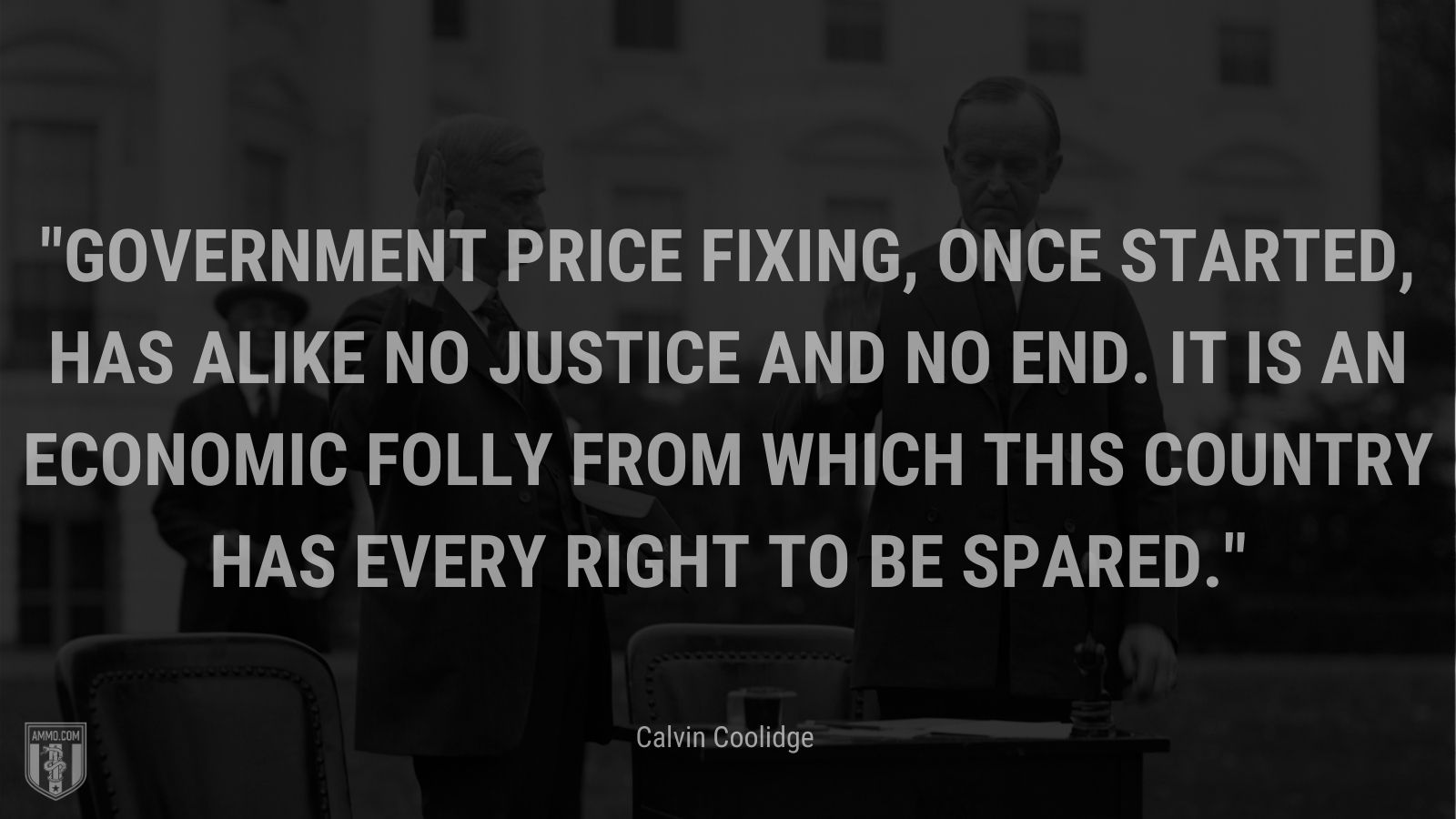 """""""Government price fixing, once started, has alike no justice and no end. It is an economic folly from which this country has every right to be spared."""" - Calvin Coolidge"""
