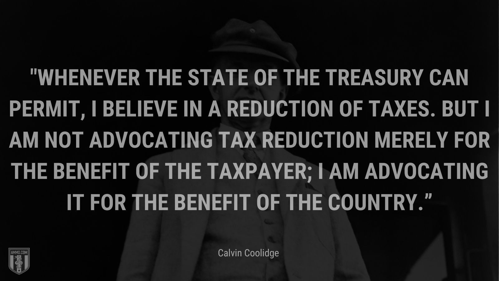 """""""Whenever the state of the Treasury can permit, I believe in a reduction of taxes. But I am not advocating tax reduction merely for the benefit of the taxpayer; I am advocating it for the benefit of the country."""" - Calvin Coolidge"""