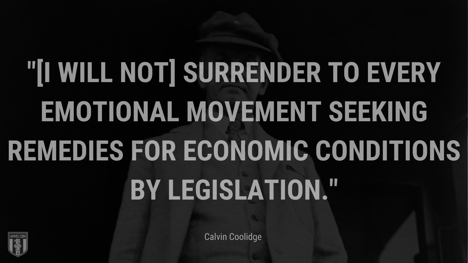 """""""[I will not] surrender to every emotional movement seeking remedies for economic conditions by legislation."""" - Calvin Coolidge"""