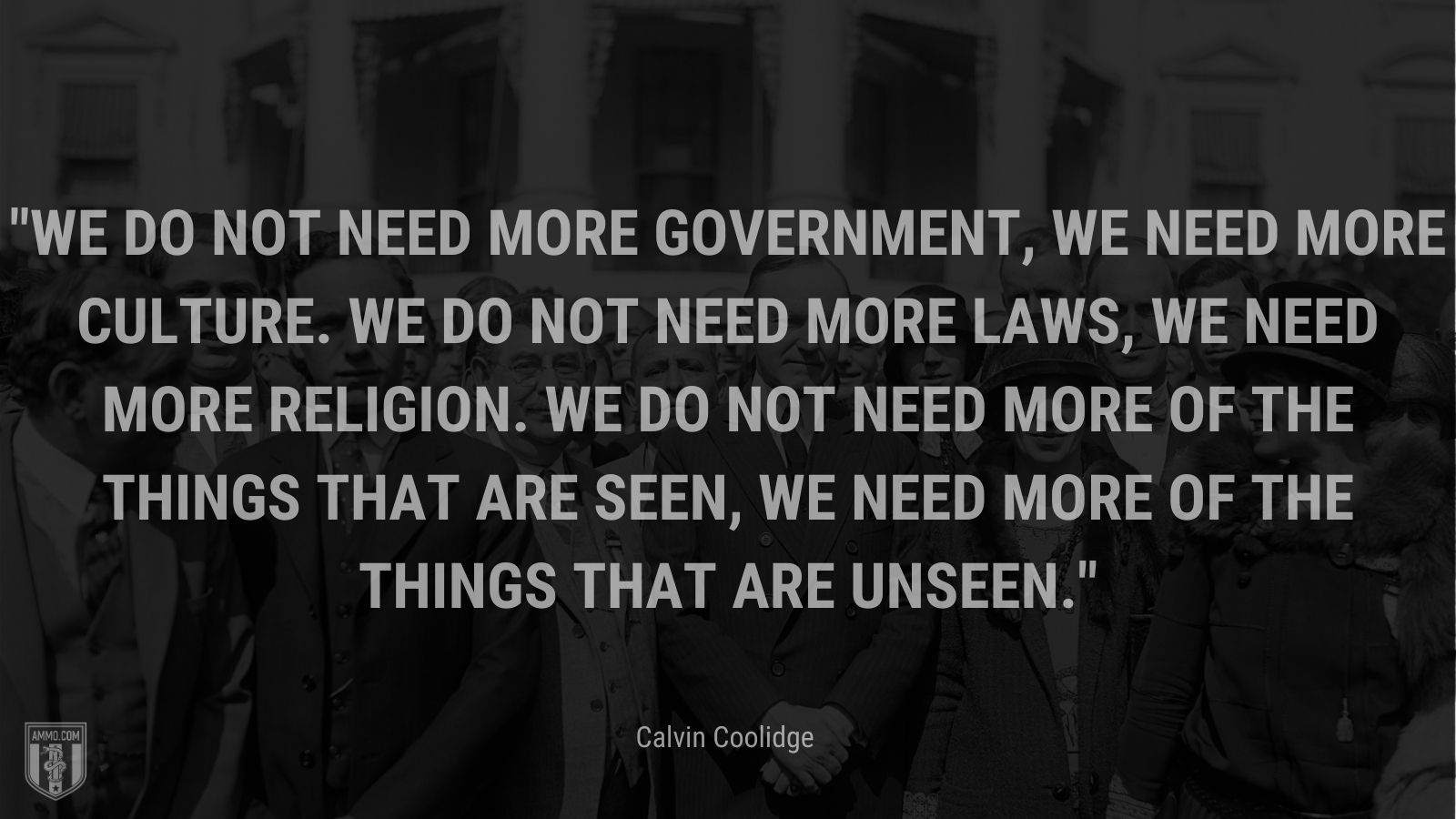 """""""We do not need more government, we need more culture. We do not need more laws, we need more religion. We do not need more of the things that are seen, we need more of the things that are unseen."""" - Calvin Coolidge"""