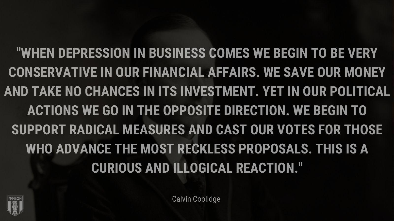 """""""When depression in business comes we begin to be very conservative in our financial affairs. We save our money and take no chances in its investment. Yet in our political actions we go in the opposite direction. We begin to support radical measures and cast our votes for those who advance the most reckless proposals. This is a curious and illogical reaction."""" - Calvin Coolidge"""