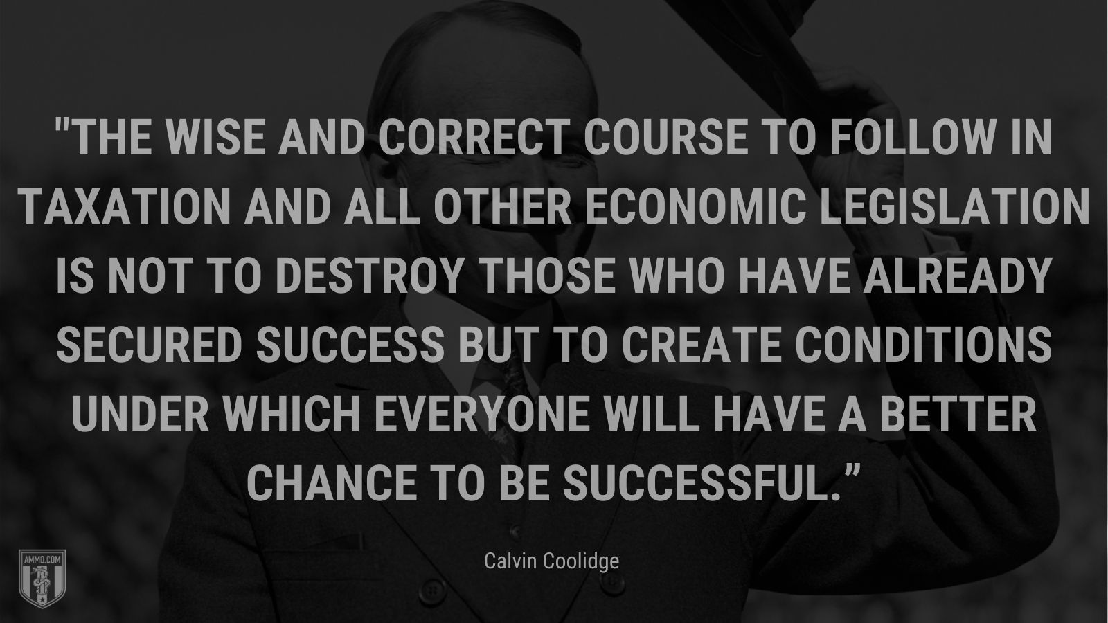 """""""The wise and correct course to follow in taxation and all other economic legislation is not to destroy those who have already secured success but to create conditions under which everyone will have a better chance to be successful."""" - Calvin Coolidge"""