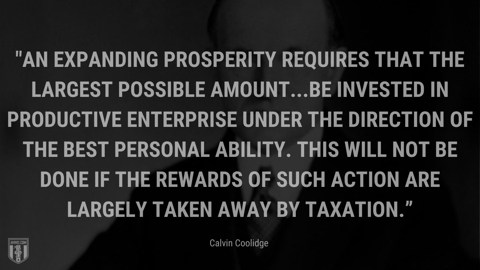 """""""An expanding prosperity requires that the largest possible amount...be invested in productive enterprise under the direction of the best personal ability. This will not be done if the rewards of such action are largely taken away by taxation."""" - Calvin Coolidge"""