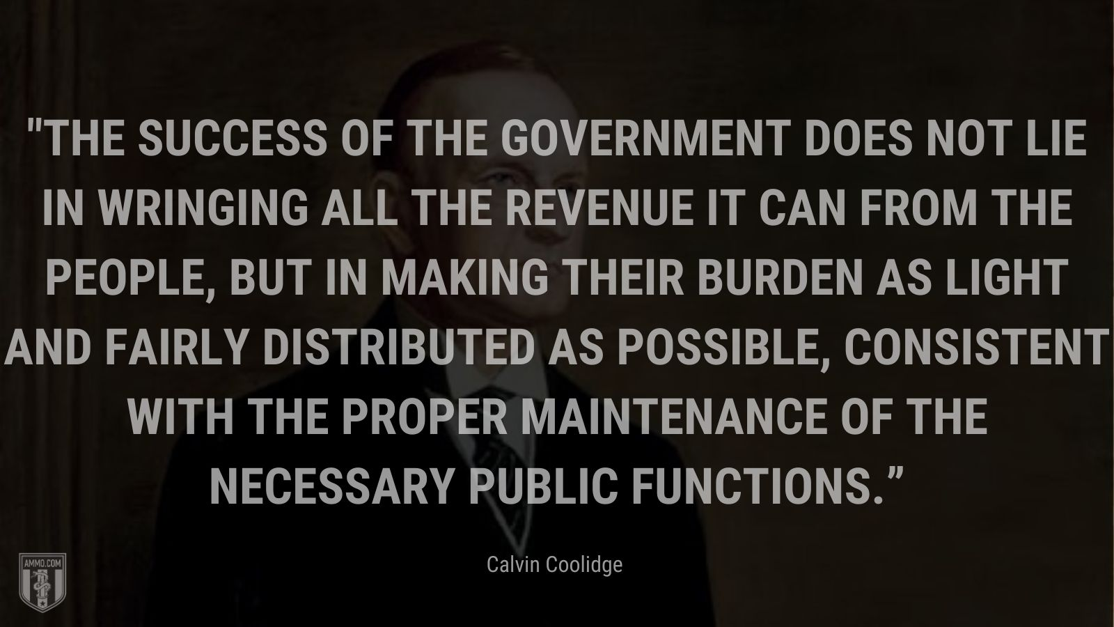 """""""The success of the Government does not lie in wringing all the revenue it can from the people, but in making their burden as light and fairly distributed as possible, consistent with the proper maintenance of the necessary public functions."""" - Calvin Coolidge"""